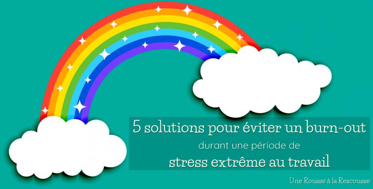 5 solutions pour éviter un burn-out durant une période de stress extrême au travail
